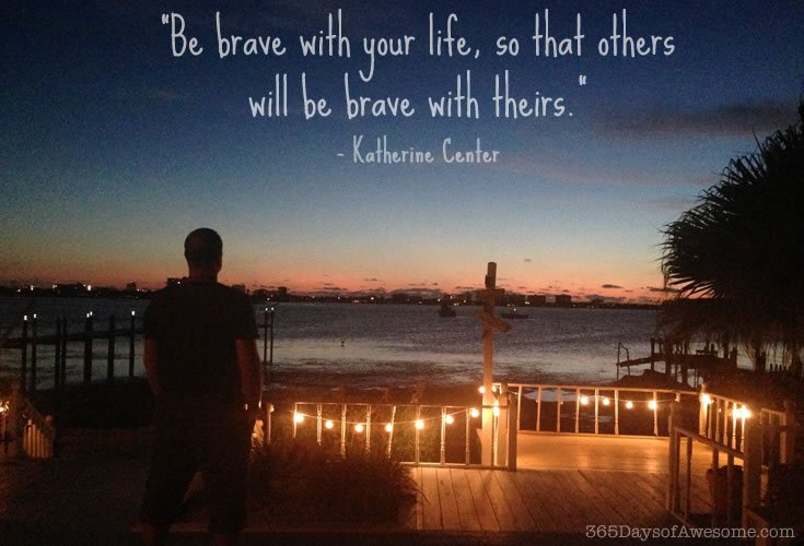 Be Brave With Your Life, So Others Will Be Brave With Theirs